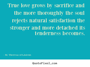 True love grows by sacrifice and the more thoroughly the.. St. Theresa Of Lisieux top love quote
