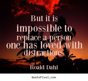 Roald Dahl picture quotes - But it is impossible to replace a person one has.. - Love sayings