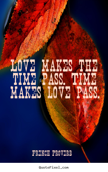 How to make picture quotes about love - Love makes the time pass. time makes love pass.