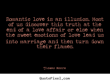 Love quote - Romantic love is an illusion. most of us discover this truth at the..