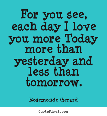 Quotes about love - For you see, each day i love you more today more than yesterday and..