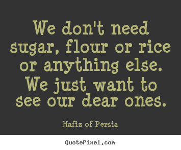 We don't need sugar, flour or rice or anything else... Hafiz Of Persia good love quotes