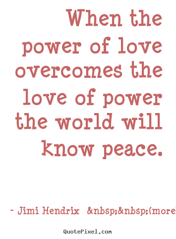 Create custom picture quotes about love - When the power of love overcomes the love of power the world..