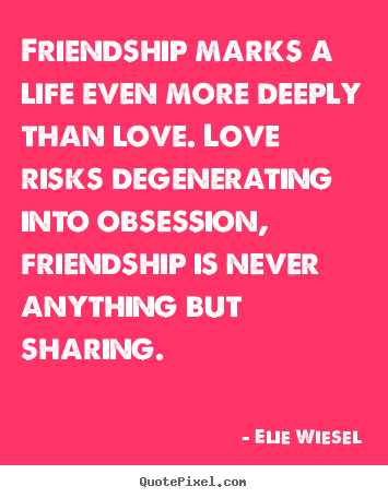 Elie Wiesel picture quotes - Friendship marks a life even more deeply than love... - Love quotes