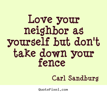 Love quotes - Love your neighbor as yourself but don't take down your fence..