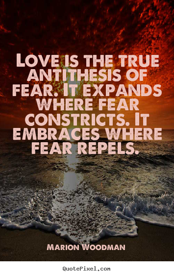 Love is the true antithesis of fear. it expands.. Marion Woodman best love quotes