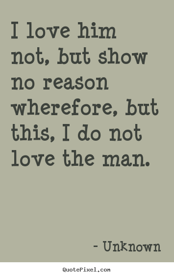Quotes about love - I love him not, but show no reason wherefore, but this, i do not..