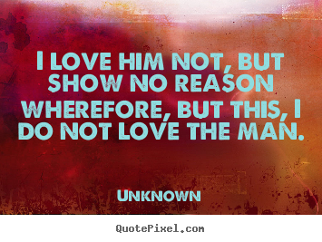 Create graphic picture quotes about love - I love him not, but show no reason wherefore,..