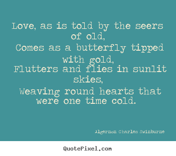 Love, as is told by the seers of old, comes as a butterfly.. Algernon Charles Swinburne great love quote