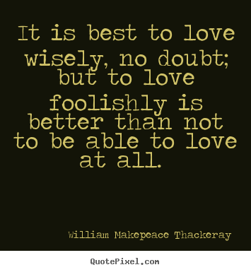 It is best to love wisely, no doubt; but to love foolishly.. William Makepeace Thackeray great love quotes