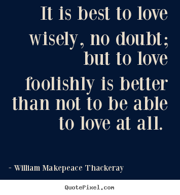 Quotes about love - It is best to love wisely, no doubt; but to..