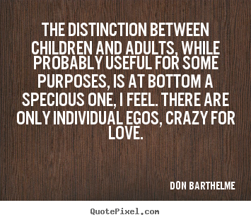 The distinction between children and adults, while probably useful for.. Don Barthelme great love quotes