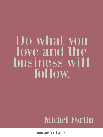 Quotes about love - Do what you love and the business will follow.
