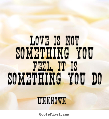 Love quotes - Love is not something you feel, it is something you..