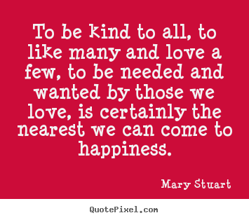 Quotes about love - To be kind to all, to like many and love a few, to be needed..