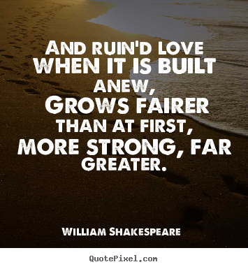 Quote about love - And ruin'd love when it is built anew, grows..