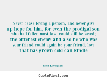 Soren Kierkegaard image quotes - Never cease loving a person, and never give.. - Love quote