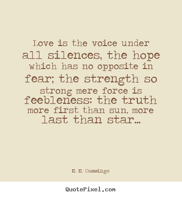Quotes about love - Love is the voice under all silences, the hope which has..