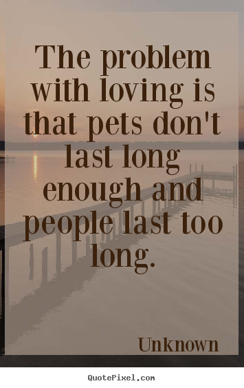 The problem with loving is that pets don't.. Unknown popular love quote