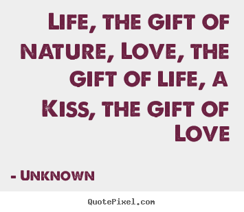 Love quotes - Life, the gift of nature, love, the gift of life, a kiss, the gift of..