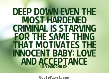 Quotes about love - Deep down even the most hardened criminal is starving for the same thing..