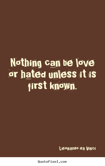 Quotes about love - Nothing can be love or hated unless it is first known.