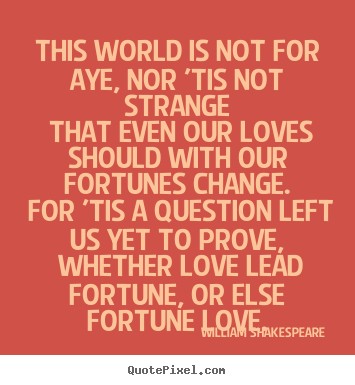 Diy picture quote about love - This world is not for aye, nor 'tis not strange that even our loves..