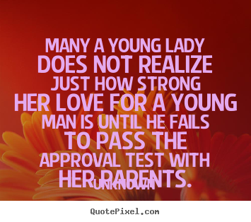 Love quotes - Many a young lady does not realize just how strong her love for..