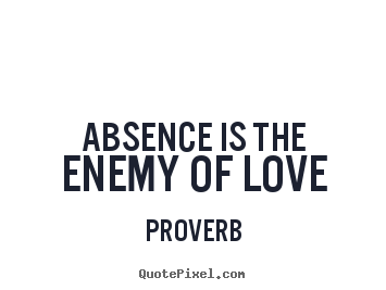 Proverb picture quotes - Absence is the enemy of love - Love quotes