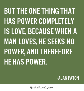 Alan Paton picture quotes - But the one thing that has power completely is love, because.. - Love quotes