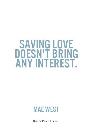 Mae West picture quotes - Saving love doesn't bring any interest. - Love quotes