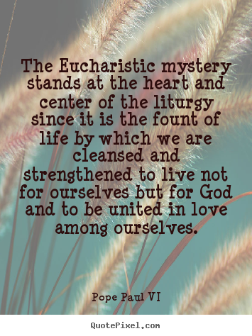 Pope Paul VI picture quotes - The eucharistic mystery stands at the heart and.. - Love quotes