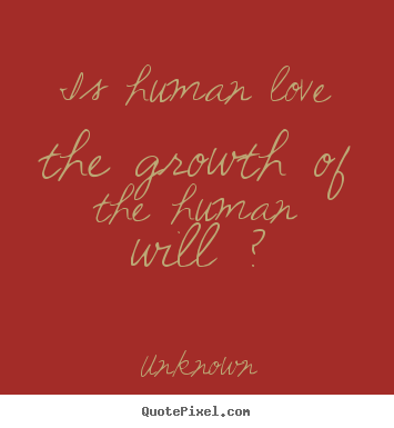 Unknown picture quotes - Is human love the growth of the human will ? - Love quotes