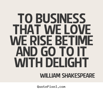 William Shakespeare picture quotes - To business that we love we rise betime and.. - Love quotes