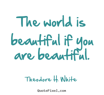 Quotes about love - The world is beautiful if you are beautiful.
