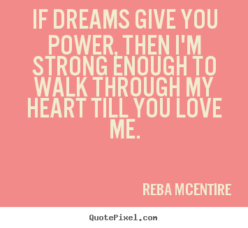 Design your own picture quotes about love - If dreams give you power, then i'm strong enough to walk..