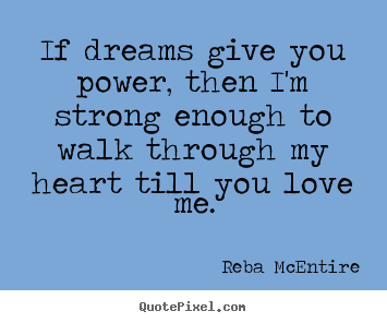 If dreams give you power, then i'm strong enough to walk through my heart.. Reba McEntire good love quotes