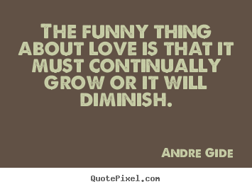 Create custom picture quotes about love - The funny thing about love is that it must continually grow or..