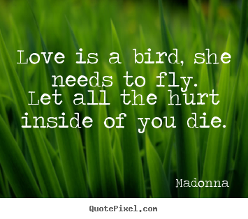 Quotes about love - Love is a bird, she needs to fly.let all the hurt inside of you..