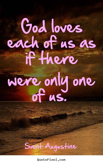 Make personalized picture quotes about love - God loves each of us as if there were only one of us.