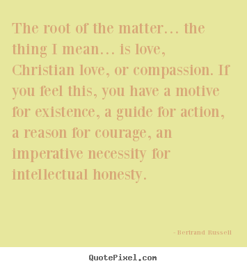 Quotes about love - The root of the matter… the thing i mean… is love, christian..