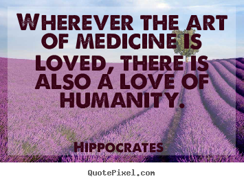 Customize picture quotes about love - Wherever the art of medicine is loved, there is also a love..