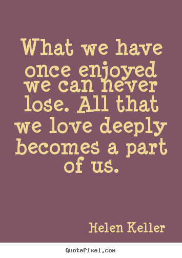 Love quotes - What we have once enjoyed we can never lose. all that we love..