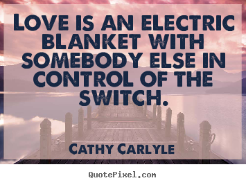 Cathy Carlyle picture quotes - Love is an electric blanket with somebody else in control of the switch. - Love quote