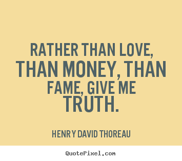 Love quotes - Rather than love, than money, than fame, give me truth.