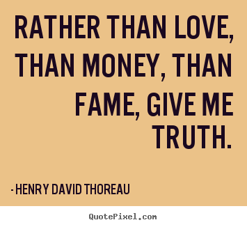 Henry David Thoreau image quotes - Rather than love, than money, than fame, give me truth. - Love quotes