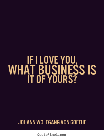 Quotes about love - If i love you, what business is it of yours?