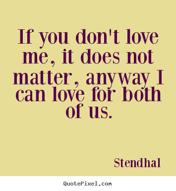Stendhal picture quotes - If you don't love me, it does not matter, anyway i.. - Love quotes