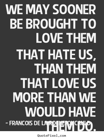 Love quote - We may sooner be brought to love them that hate us, than them..