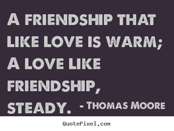 A friendship that like love is warm; a love.. Thomas Moore  love quotes